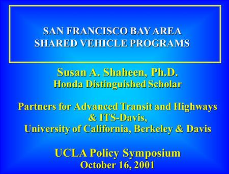 Susan A. Shaheen, Ph.D. Honda Distinguished Scholar Partners for Advanced Transit and Highways & ITS-Davis, University of California, Berkeley & Davis.
