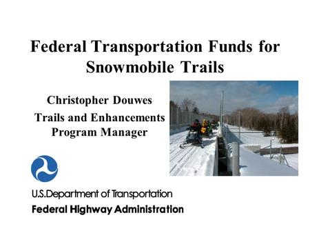 Federal Transportation Funds for Snowmobile Trails Christopher Douwes Trails and Enhancements Program Manager.