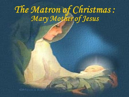 The Matron of Christmas : Mary Mother of Jesus.