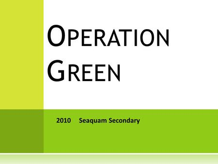 O PERATION G REEN 2010 Seaquam Secondary. E NERGY A UDITS  Researched energy consumption at Seaquam during after-school hours (frequent surveys, smart.