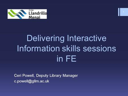 Delivering Interactive Information skills sessions in FE Ceri Powell, Deputy Library Manager 1.