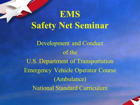EMS Safety Net Seminar Development and Conduct of the U.S. Department of Transportation Emergency Vehicle Operator Course (Ambulance) National Standard.