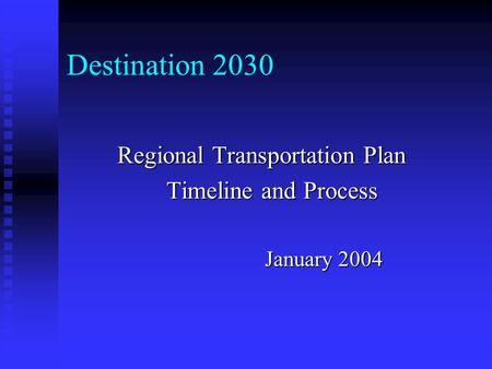 Destination 2030 Regional Transportation Plan Timeline and Process January 2004.