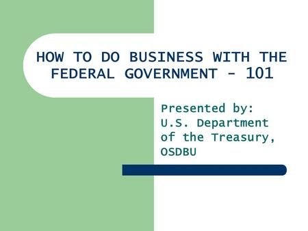 HOW TO DO BUSINESS WITH THE FEDERAL GOVERNMENT - 101 Presented by: U.S. Department of the Treasury, OSDBU.