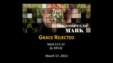 G RACE R EJECTED Mark 12:1-12 (p. 935-6) March 17, 2013.