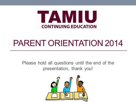 PARENT ORIENTATION 2014 Please hold all questions until the end of the presentation, thank you!