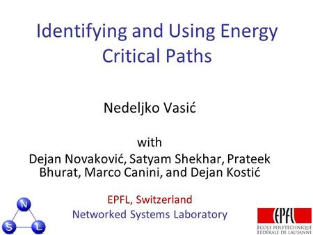 Identifying and Using Energy Critical Paths Nedeljko Vasić with Dejan Novaković, Satyam Shekhar, Prateek Bhurat, Marco Canini, and Dejan Kostić EPFL, Switzerland.