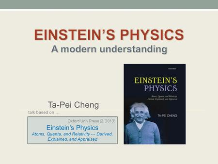 Ta-Pei Cheng talk based on … Oxford Univ Press (2/ 2013) Einstein's Physics Atoms, Quanta, and Relativity --- Derived, Explained, and Appraised.