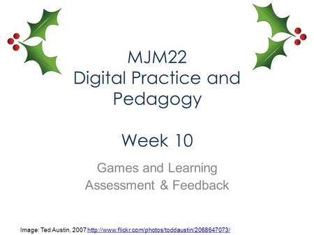 MJM22 Digital Practice and Pedagogy Week 10 Games and Learning Assessment & Feedback Image: Ted Austin, 2007