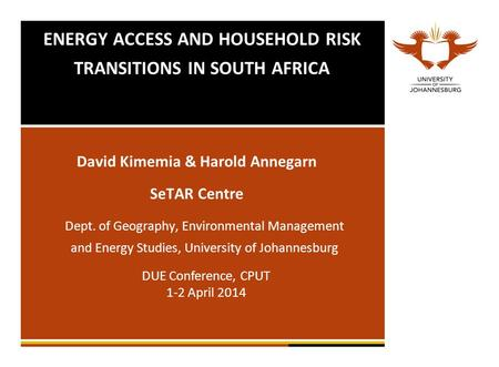 ENERGY ACCESS AND HOUSEHOLD RISK TRANSITIONS IN SOUTH AFRICA David Kimemia & Harold Annegarn SeTAR Centre Dept. of Geography, Environmental Management.