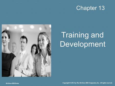 McGraw-Hill/Irwin Copyright © 2013 by The McGraw-Hill Companies, Inc. All rights reserved. Chapter 13 Training <strong>and</strong> Development.