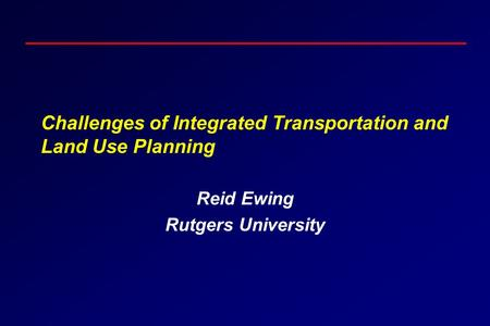 Challenges of Integrated Transportation and Land Use Planning Reid Ewing Rutgers University.