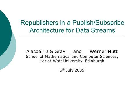 Republishers in a Publish/Subscribe Architecture for Data Streams Alasdair J G Gray and Werner Nutt School of Mathematical and Computer Sciences, Heriot-Watt.