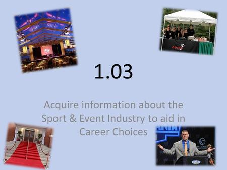 1.03 Acquire information about the Sport & Event Industry to aid in Career Choices.
