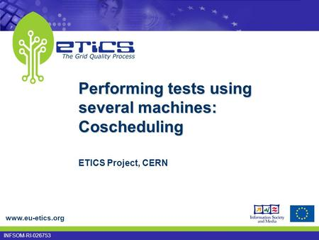 Www.eu-etics.org INFSOM-RI-026753 Performing tests using several machines: Coscheduling ETICS Project, CERN.
