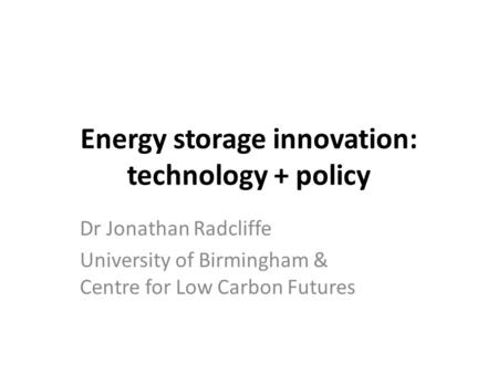 Energy storage innovation: technology + policy Dr Jonathan Radcliffe University of Birmingham & Centre for Low Carbon Futures.