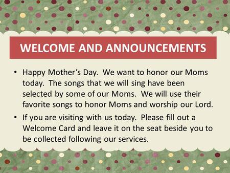 WELCOME AND ANNOUNCEMENTS Happy Mother's Day. We want to honor our Moms today. The songs that we will sing have been selected by some of our Moms. We will.