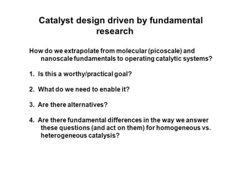 Catalyst design driven by fundamental research How do we extrapolate from molecular (picoscale) and nanoscale fundamentals to operating catalytic systems?