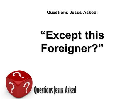 "Questions Jesus Asked Questions Jesus Asked! ""Except this Foreigner?"""