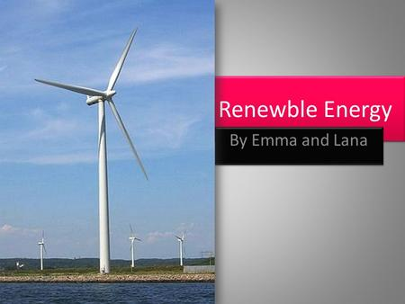 Renewble Energy By Emma and Lana. What is Renewble Energy? Renewable energy is energy generated from natural resources such as wind, rain, sunlight, geothermal.