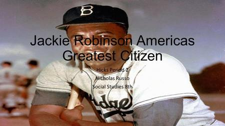 Jackie Robinson Americas Greatest Citizen Hicks Period 2 Nicholas Russo Social Studies 8th.