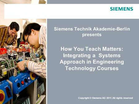 Schutzvermerk / Copyright-VermerkCopyright © Siemens AG 2011. All rights reserved Siemens Technik Akademie-Berlin presents How You Teach Matters: Integrating.