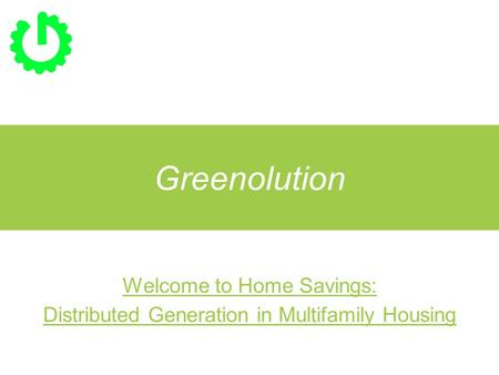 Greenolution Welcome to Home Savings: Distributed Generation in Multifamily Housing.