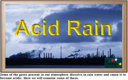 Some of the gases present in our atmosphere dissolve in rain water and cause it to become acidic. Here we will examine some of these.