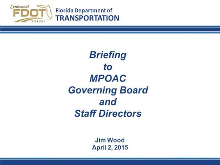 Florida Department of TRANSPORTATION Jim Wood April 2, 2015 Briefing to MPOAC Governing Board and Staff Directors.