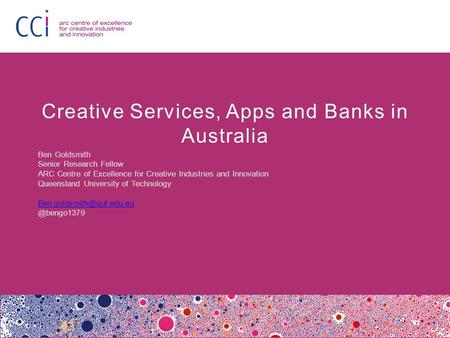 Creative Services, Apps and Banks in Australia Ben Goldsmith Senior Research Fellow ARC Centre of Excellence for Creative Industries and Innovation Queensland.