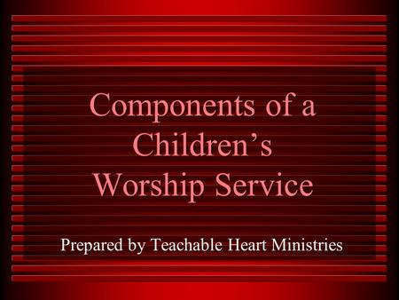 Components of a Children's Worship Service Prepared by Teachable Heart Ministries.