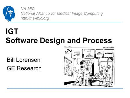 NA-MIC National Alliance for Medical Image Computing  IGT Software Design and Process Bill Lorensen GE Research.