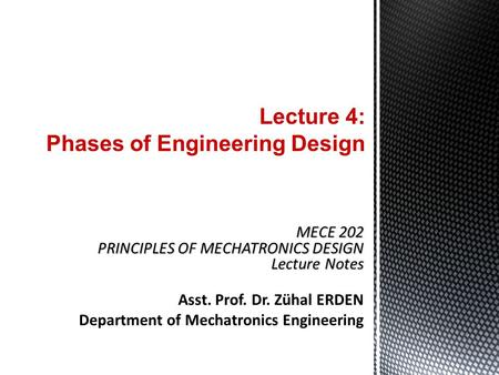 Lecture 4: Phases of Engineering Design MECE 202 PRINCIPLES OF MECHATRONICS DESIGN Lecture Notes Asst. Prof. Dr. Zühal ERDEN Department of Mechatronics.