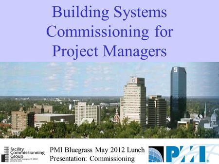 PMI Bluegrass May 2012 Lunch Presentation: Commissioning Building Systems Commissioning for Project Managers.