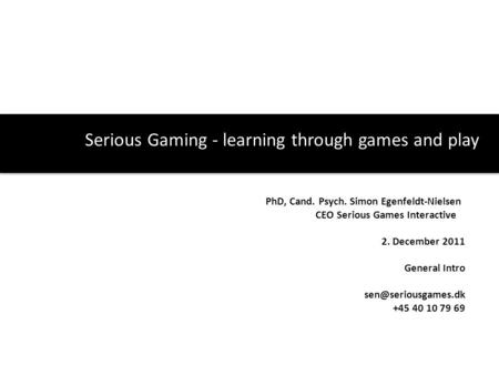 Serious Gaming - learning through games and play PhD, Cand. Psych. Simon Egenfeldt-Nielsen CEO Serious Games Interactive 2. December 2011 General Intro.