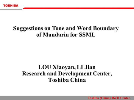 Toshiba (China) R&D Center LOU Xiaoyan, LI Jian Research and Development Center, Toshiba China Suggestions on Tone and Word Boundary of Mandarin for SSML.