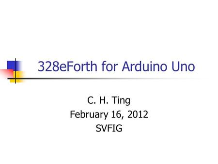 328eForth for Arduino Uno C. H. Ting February 16, 2012 SVFIG.