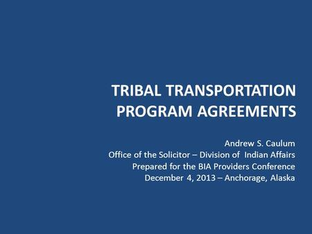 TRIBAL TRANSPORTATION PROGRAM AGREEMENTS Andrew S. Caulum Office of the Solicitor – Division of Indian Affairs Prepared for the BIA Providers Conference.
