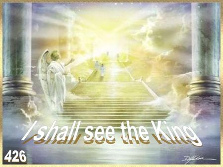 I shall see the King where the angels sing, I shall see the King some day, In the better land, on the golden strand, And with Him shall ever stay.