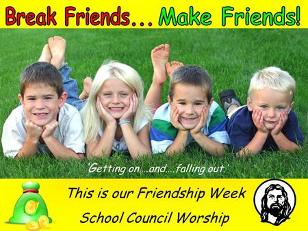 'G etting on….and….falling out.' This is our Friendship Week School Council Worship.