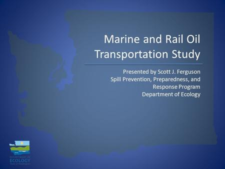 Marine and Rail Oil Transportation Study Presented by Scott J. Ferguson Spill Prevention, Preparedness, and Response Program Department of Ecology.