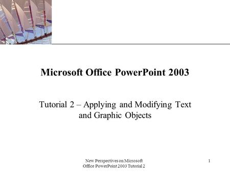 XP New Perspectives on Microsoft Office PowerPoint 2003 Tutorial 2 1 Microsoft Office PowerPoint 2003 Tutorial 2 – Applying and Modifying Text and Graphic.