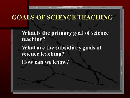 GOALS OF SCIENCE TEACHING _ What is the primary goal of science teaching? _ What are the subsidiary goals of science teaching? _ How can we know?