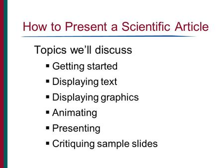 How to Present a Scientific Article Topics we'll discuss  Getting started  Displaying text  Displaying graphics  Animating  Presenting  Critiquing.