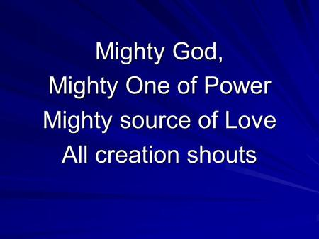 Mighty God, Mighty One of Power Mighty source of Love All creation shouts.