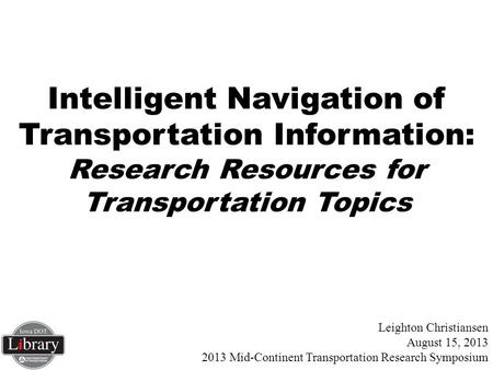 Leighton Christiansen August 15, 2013 2013 Mid-Continent Transportation Research Symposium Intelligent Navigation of Transportation Information: Research.