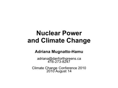 Nuclear Power and Climate Change Adriana Mugnatto-Hamu 416-273-8247 Climate Change Conference 2010 2010 August 14.