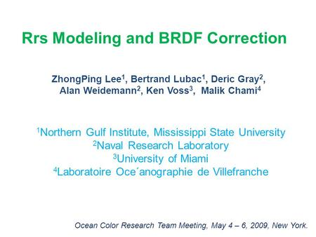 Rrs Modeling and BRDF Correction ZhongPing Lee 1, Bertrand Lubac 1, Deric Gray 2, Alan Weidemann 2, Ken Voss 3, Malik Chami 4 1 Northern Gulf Institute,