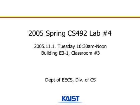2005 Spring CS492 Lab #4 2005.11.1. Tuesday 10:30am-Noon Building E3-1, Classroom #3 Dept of EECS, Div. of CS.