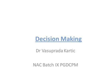 Decision Making Dr Vasuprada Kartic NAC Batch IX PGDCPM.